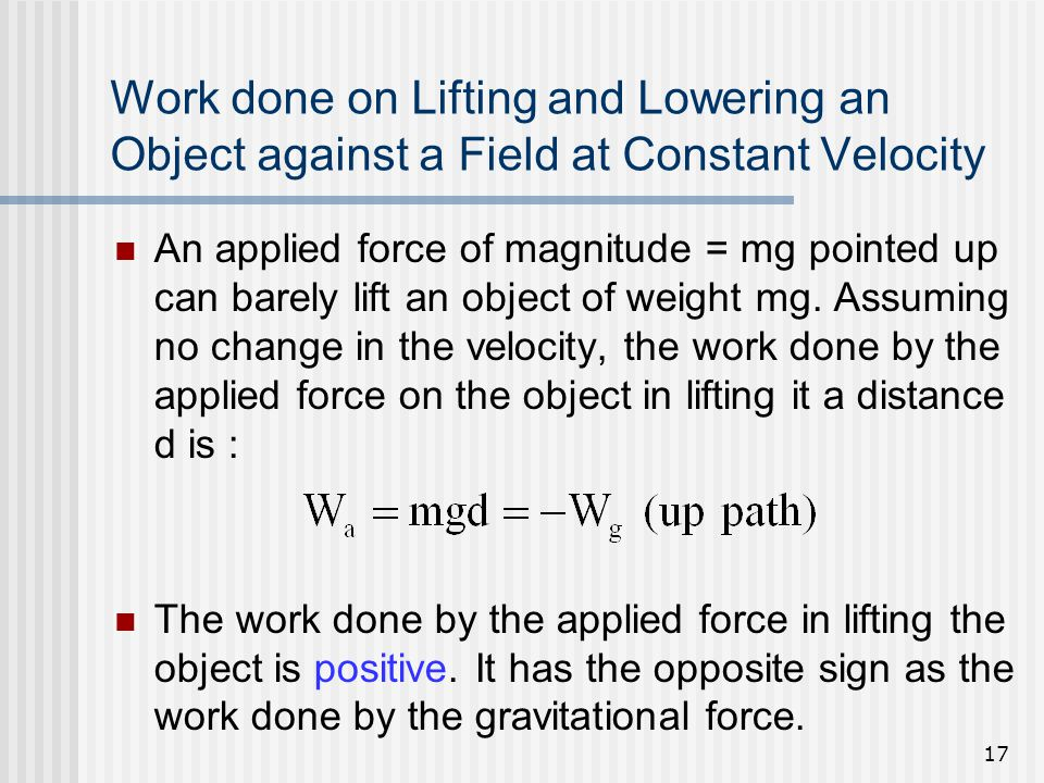 17 Work done on Lifting and Lowering an Object against a Field at Constant Velocity An applied force of magnitude = mg pointed up can barely lift an o