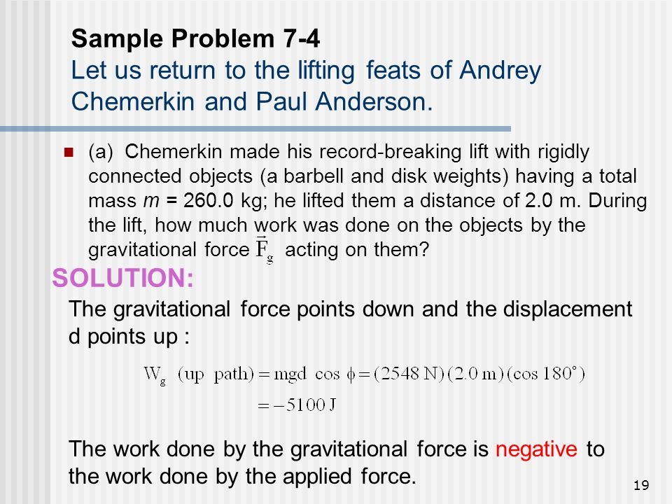 19 Sample Problem 7-4 Let us return to the lifting feats of Andrey Chemerkin and Paul Anderson. (a) Chemerkin made his record-breaking lift with rigid