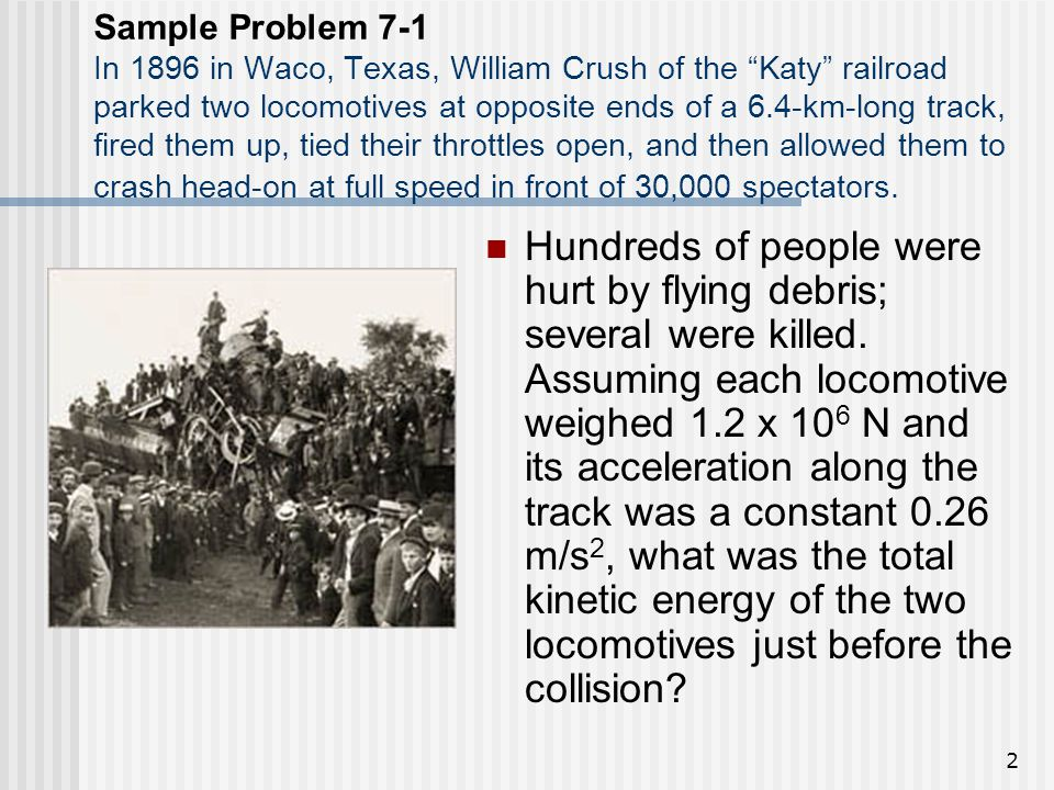 2 Sample Problem 7-1 In 1896 in Waco, Texas, William Crush of the Katy railroad parked two locomotives at opposite ends of a 6.4-km-long track, fired