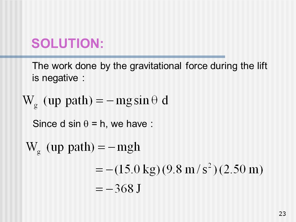 23 SOLUTION: The work done by the gravitational force during the lift is negative : Since d sin = h, we have :