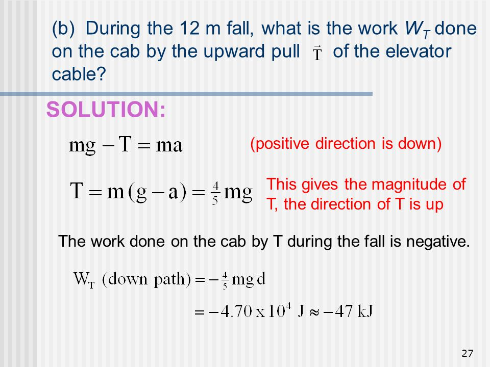 27 (b) During the 12 m fall, what is the work W T done on the cab by the upward pull of the elevator cable? SOLUTION: (positive direction is down) Thi