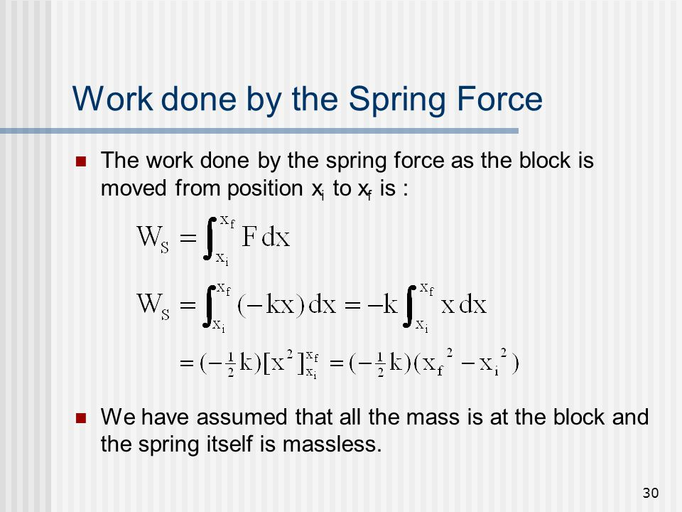 30 Work done by the Spring Force The work done by the spring force as the block is moved from position x i to x f is : We have assumed that all the ma