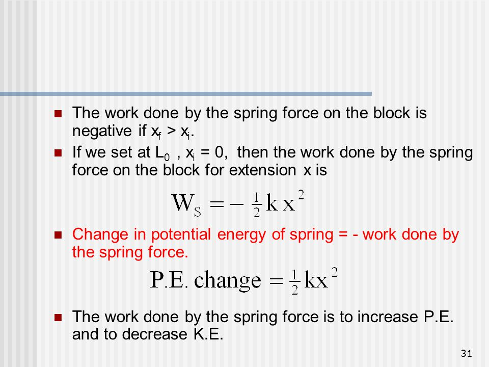 31 The work done by the spring force on the block is negative if x f > x i. If we set at L 0, x i = 0, then the work done by the spring force on the b