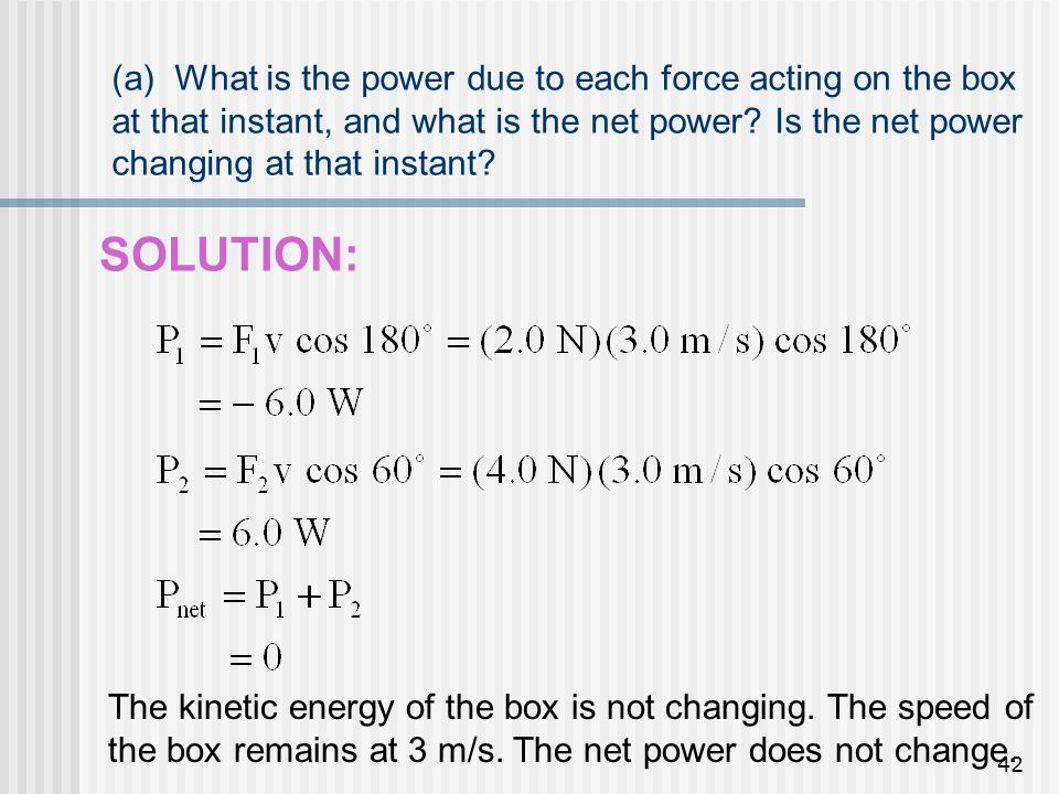 42 (a) What is the power due to each force acting on the box at that instant, and what is the net power? Is the net power changing at that instant? SO