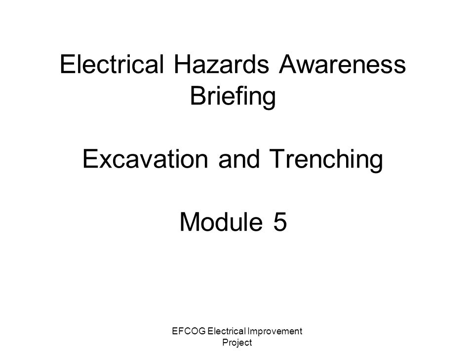 EFCOG Electrical Improvement Project Electrical Hazards Awareness Briefing Excavation and Trenching Module 5