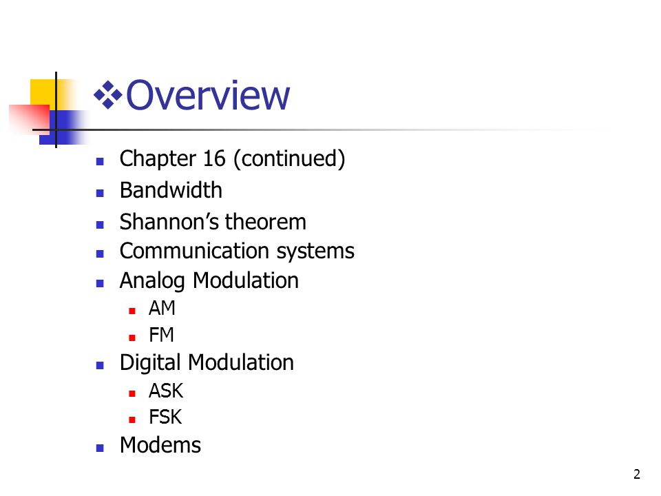 2 Overview Chapter 16 (continued) Bandwidth Shannons theorem Communication systems Analog Modulation AM FM Digital Modulation ASK FSK Modems