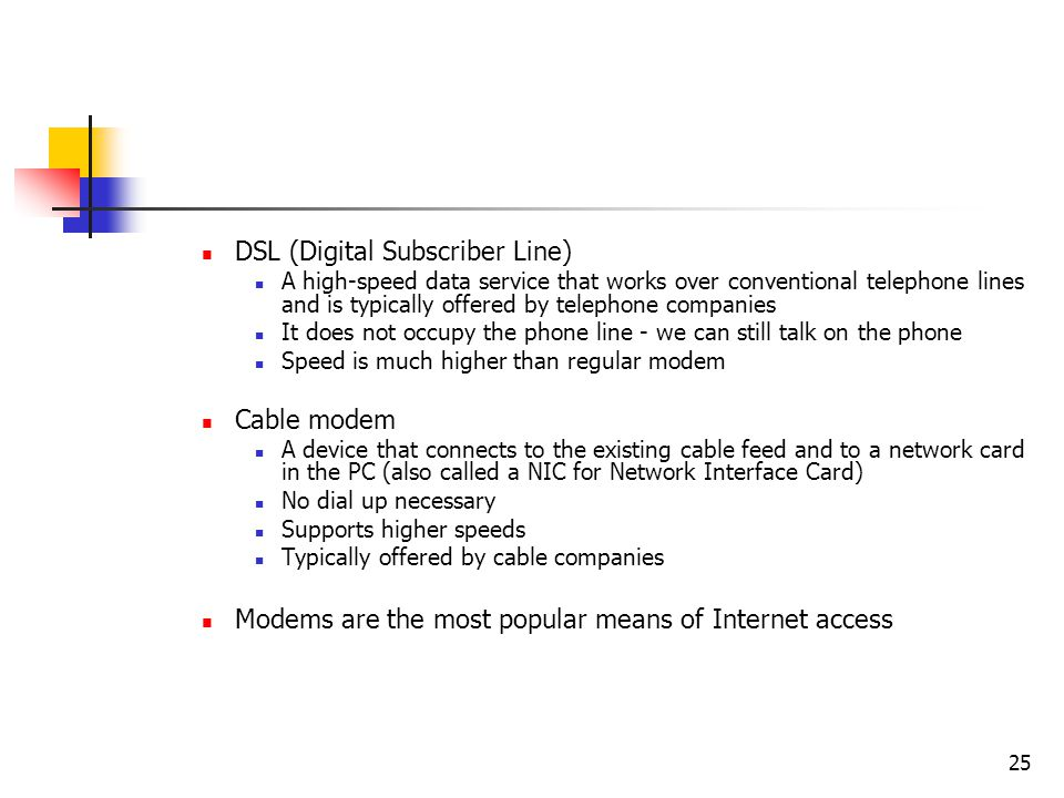 25 DSL (Digital Subscriber Line) A high-speed data service that works over conventional telephone lines and is typically offered by telephone companies It does not occupy the phone line - we can still talk on the phone Speed is much higher than regular modem Cable modem A device that connects to the existing cable feed and to a network card in the PC (also called a NIC for Network Interface Card) No dial up necessary Supports higher speeds Typically offered by cable companies Modems are the most popular means of Internet access