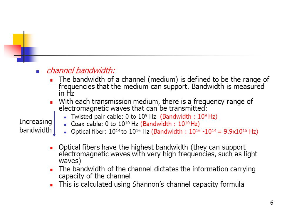 6 channel bandwidth: The bandwidth of a channel (medium) is defined to be the range of frequencies that the medium can support.