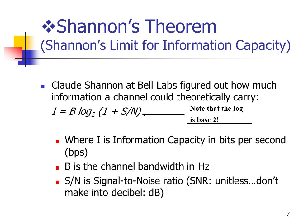 7 Shannons Theorem (Shannons Limit for Information Capacity) Claude Shannon at Bell Labs figured out how much information a channel could theoretically carry: I = B log 2 (1 + S/N) Where I is Information Capacity in bits per second (bps) B is the channel bandwidth in Hz S/N is Signal-to-Noise ratio (SNR: unitless…dont make into decibel: dB) Note that the log is base 2!
