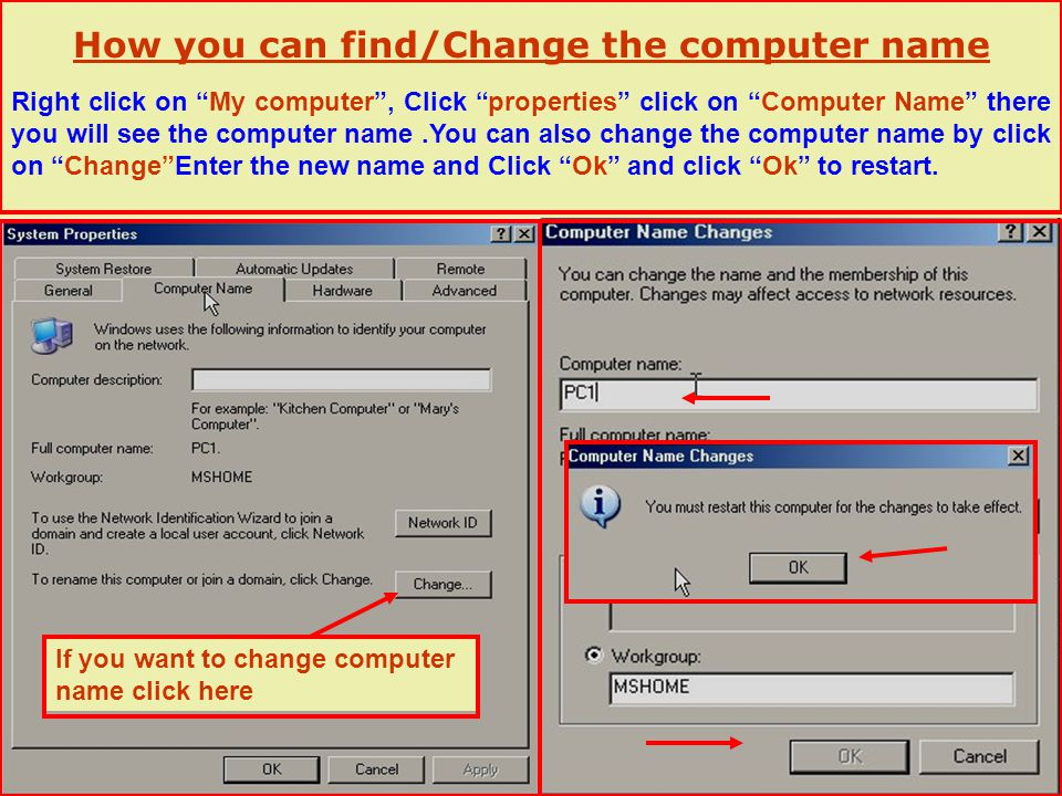 How you can find/Change the computer name If you want to change computer name click here Right click on My computer, Click properties click on Computer Name there you will see the computer name.You can also change the computer name by click on ChangeEnter the new name and Click Ok and click Ok to restart.