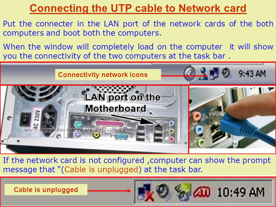 Connecting the UTP cable to Network card Put the connecter in the LAN port of the network cards of the both computers and boot both the computers.