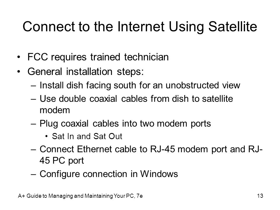 A+ Guide to Managing and Maintaining Your PC, 7e13 Connect to the Internet Using Satellite FCC requires trained technician General installation steps: