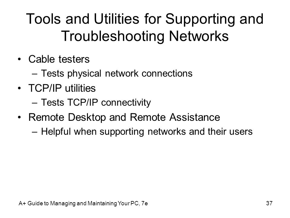 Tools and Utilities for Supporting and Troubleshooting Networks Cable testers –Tests physical network connections TCP/IP utilities –Tests TCP/IP conne