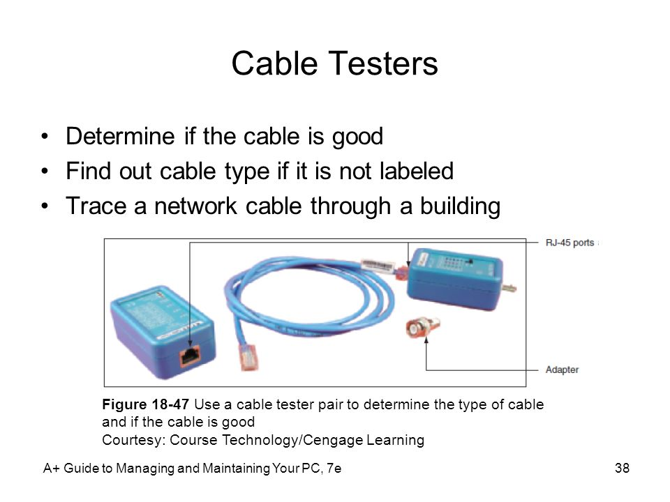 A+ Guide to Managing and Maintaining Your PC, 7e38 Cable Testers Determine if the cable is good Find out cable type if it is not labeled Trace a netwo