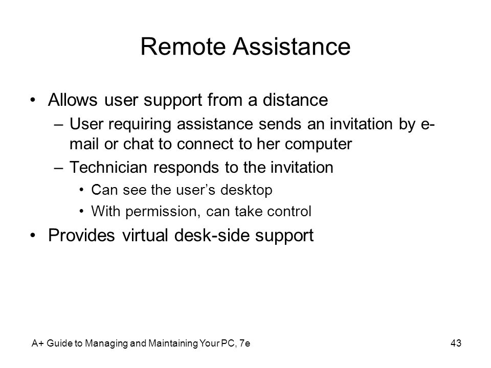 A+ Guide to Managing and Maintaining Your PC, 7e43 Remote Assistance Allows user support from a distance –User requiring assistance sends an invitatio