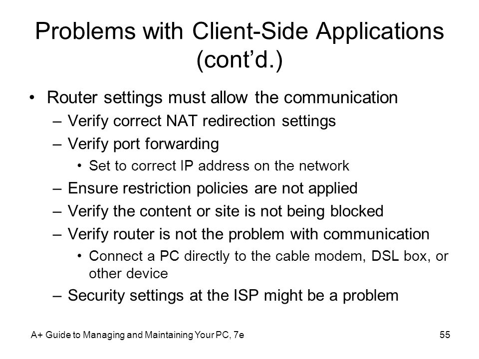 A+ Guide to Managing and Maintaining Your PC, 7e55 Problems with Client-Side Applications (contd.) Router settings must allow the communication –Verif