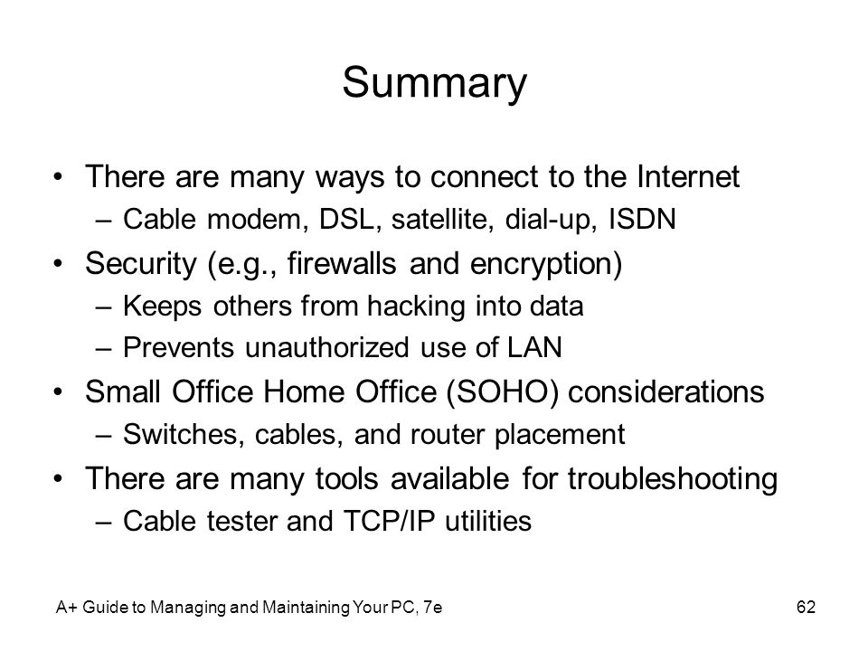 A+ Guide to Managing and Maintaining Your PC, 7e62 Summary There are many ways to connect to the Internet –Cable modem, DSL, satellite, dial-up, ISDN