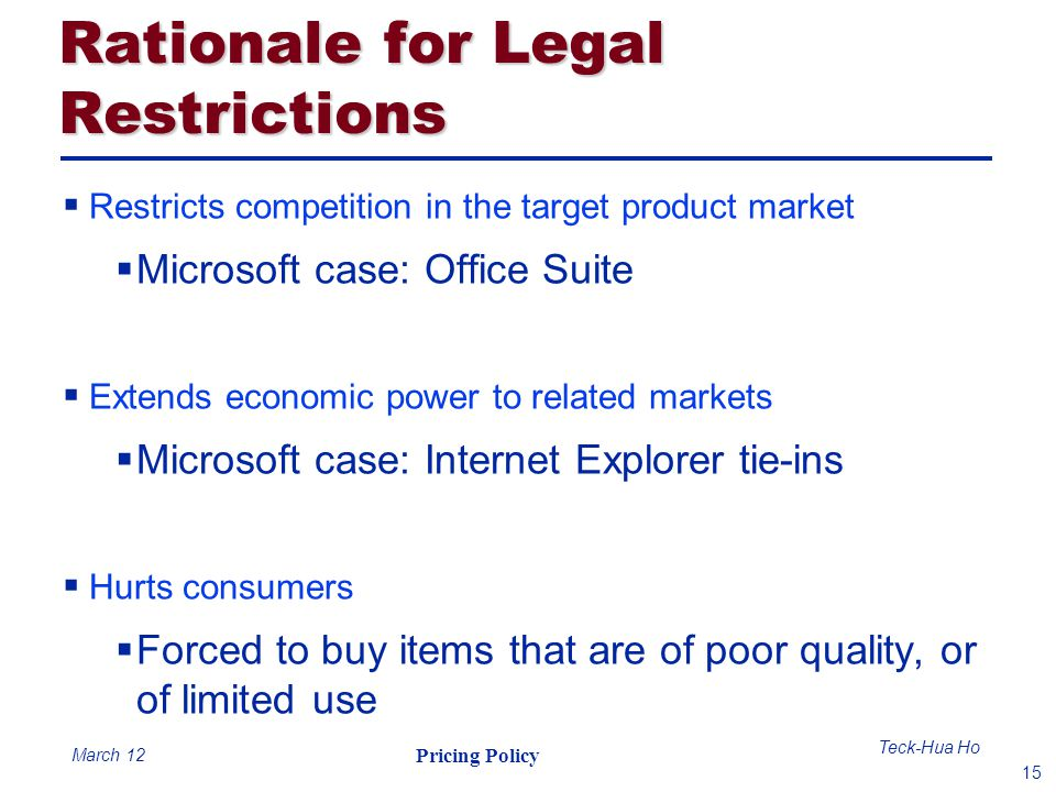 15 Teck-Hua Ho Pricing Policy March 12 Rationale for Legal Restrictions Restricts competition in the target product market Microsoft case: Office Suit