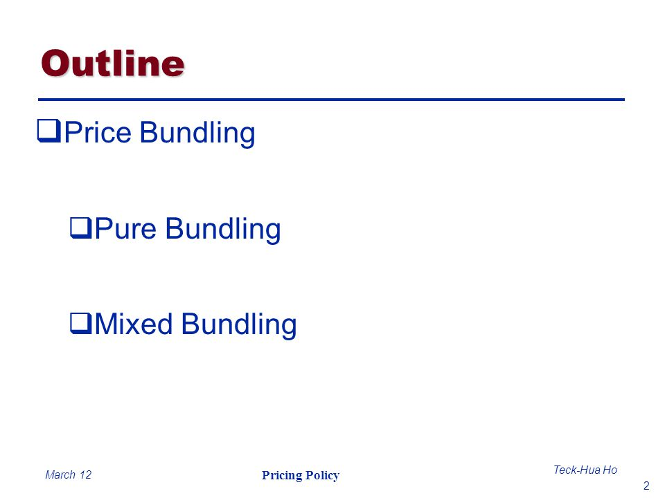 2 Teck-Hua Ho Pricing Policy March 12 Outline Price Bundling Pure Bundling Mixed Bundling