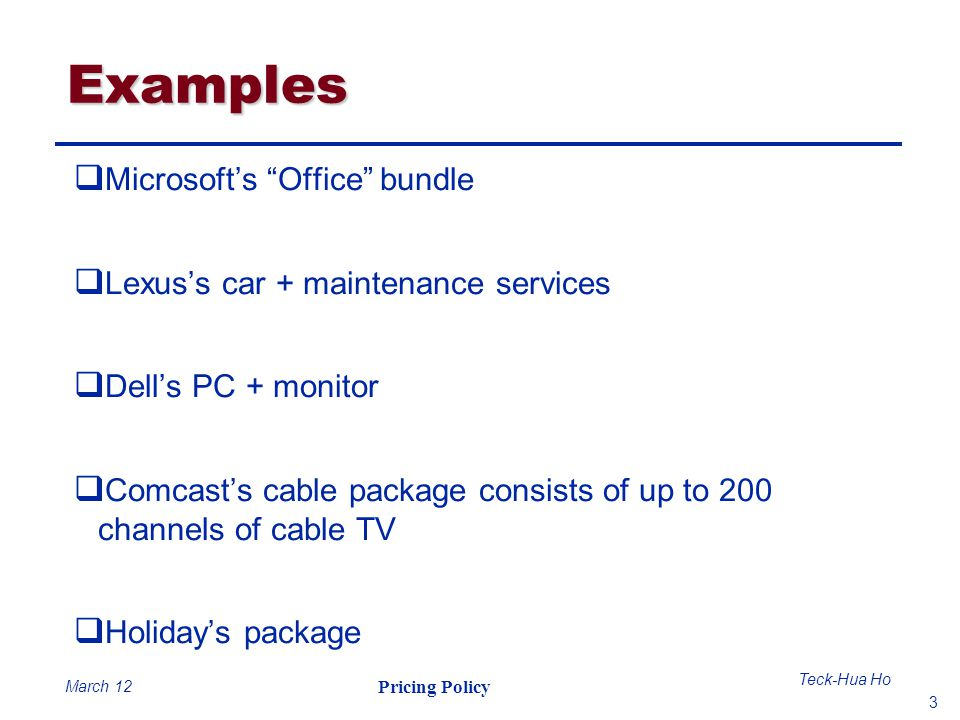 3 Teck-Hua Ho Pricing Policy March 12 Examples Microsofts Office bundle Lexuss car + maintenance services Dells PC + monitor Comcasts cable package co