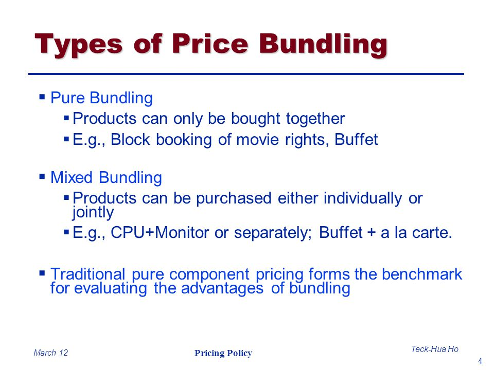 4 Teck-Hua Ho Pricing Policy March 12 Types of Price Bundling Pure Bundling Products can only be bought together E.g., Block booking of movie rights,
