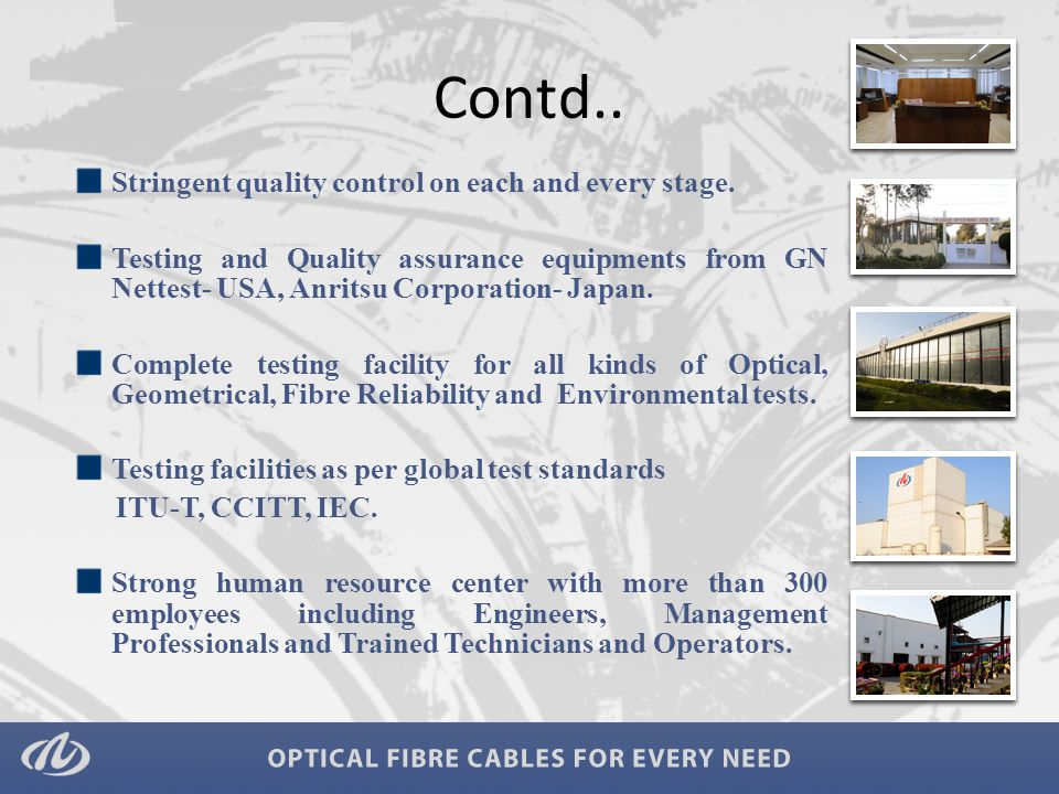 Cable Secondary Coating Line (Loose Tube) x 3 Light Pack Line (Fibre Bundling & Loose Tube) x 1 S-Z Stranding Line x 1 Tandem including S-Z Stranding Line x 1 Sheathing cum Jacketing Lines x 5 Rewinding Line x 5 Armouring cum Sheathing Line x 1 Ribbon Strands x 1 Tight buffering Line x 1 Fibre Fibre Draw Tower x 5 Proof Testing Line x 4 Colouring Line x 3 Ribbon/Colouring Line x 1 FRP FRP Lines x 17 FRP coating lines Rewinding lines x 5