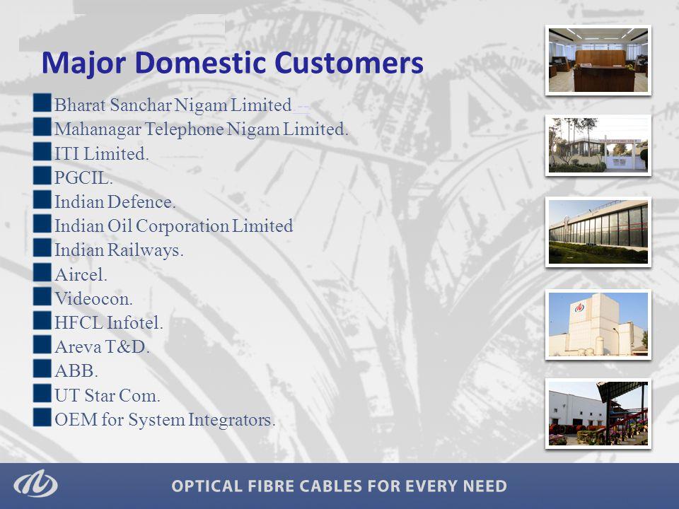 Major Domestic Customers Bharat Sanchar Nigam Limited.--.-- Mahanagar Telephone Nigam Limited. ITI Limited. PGCIL. Indian Defence. Indian Oil Corporat