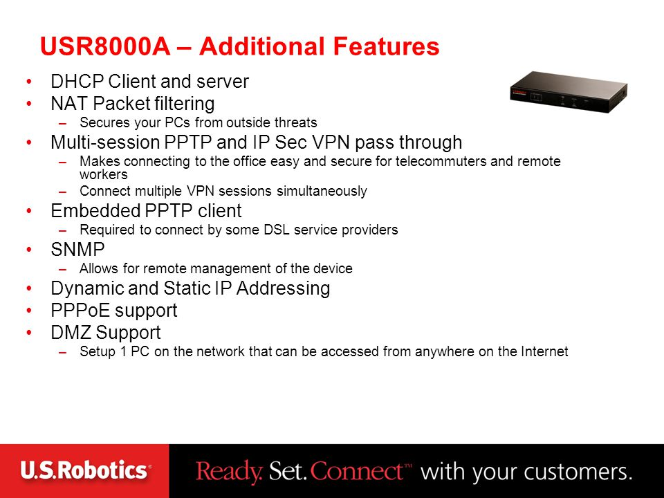 USR8000A – Additional Features DHCP Client and server NAT Packet filtering –Secures your PCs from outside threats Multi-session PPTP and IP Sec VPN pa