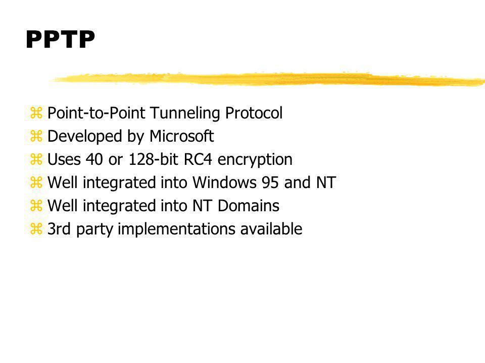 PPTP zPoint-to-Point Tunneling Protocol zDeveloped by Microsoft zUses 40 or 128-bit RC4 encryption zWell integrated into Windows 95 and NT zWell integrated into NT Domains z3rd party implementations available