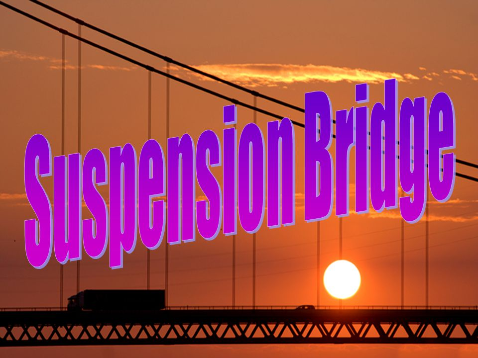 Suspension Bridge can span 2,000 to 7,000 feet -- way farther than any other type of bridge.