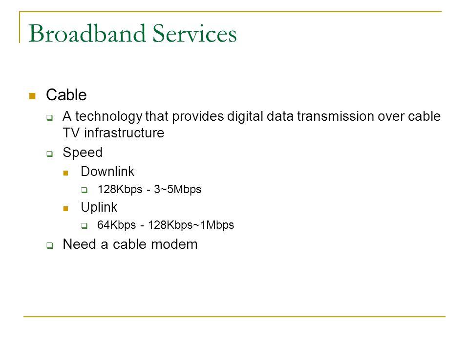 Broadband Services Satellite A technology that provide digital data transmission over satellites Speed Downlink 500Kbps - 1Mbps Uplink 50Kbps - 100Kbps Need a satellite dish