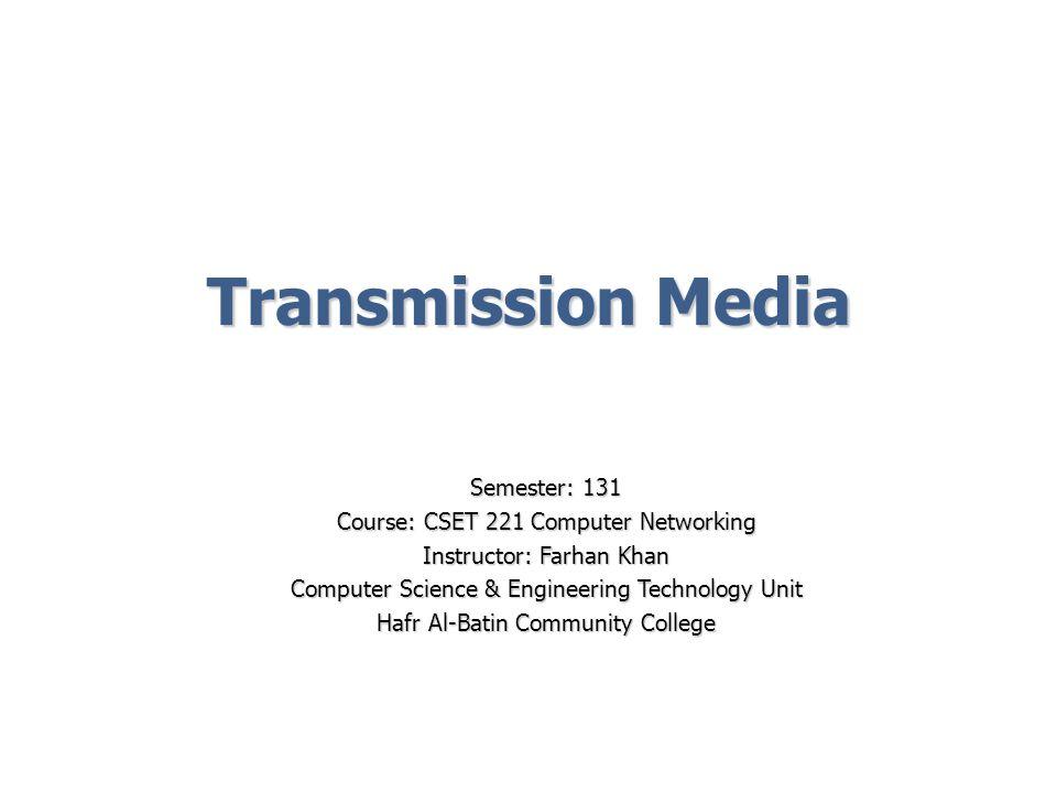 Transmission Media Semester: 131 Course: CSET 221 Computer Networking Instructor: Farhan Khan Computer Science & Engineering Technology Unit Hafr Al-B