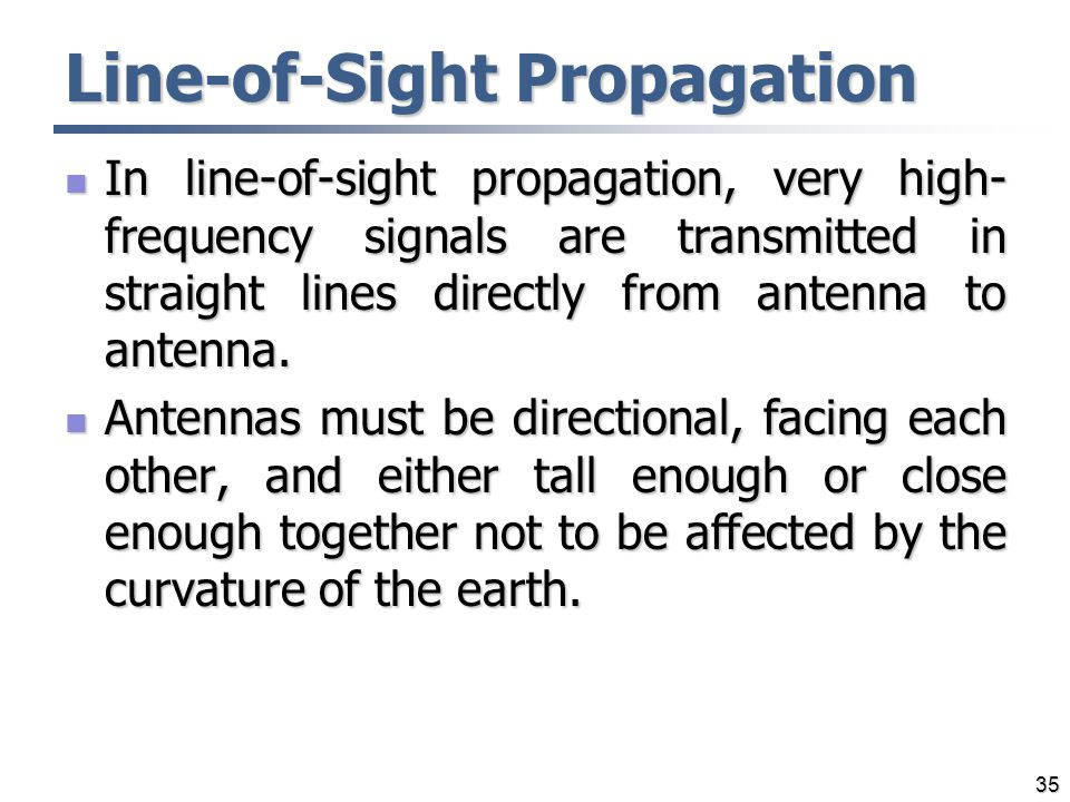 Line-of-Sight Propagation In line-of-sight propagation, very high- frequency signals are transmitted in straight lines directly from antenna to antenn