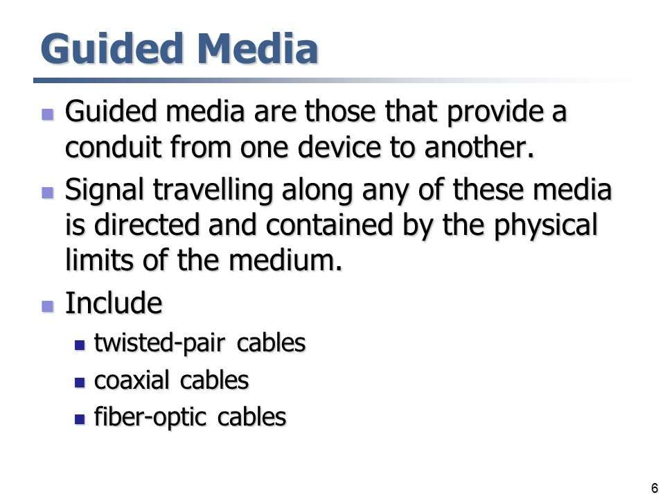 6 Guided Media Guided media are those that provide a conduit from one device to another. Guided media are those that provide a conduit from one device