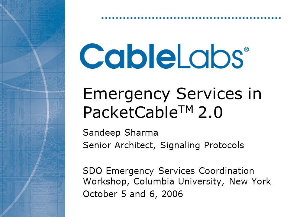 Emergency Services in PacketCable TM 2.0 Sandeep Sharma Senior Architect, Signaling Protocols SDO Emergency Services Coordination Workshop, Columbia University, New York October 5 and 6, 2006