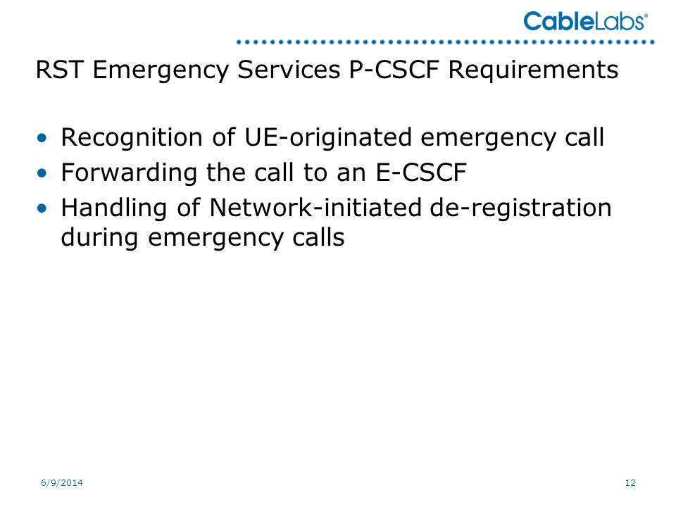 6/9/201412 RST Emergency Services P-CSCF Requirements Recognition of UE-originated emergency call Forwarding the call to an E-CSCF Handling of Network-initiated de-registration during emergency calls