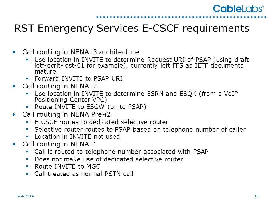 6/9/201413 RST Emergency Services E-CSCF requirements Call routing in NENA i3 architecture Use location in INVITE to determine Request URI of PSAP (using draft- ietf-ecrit-lost-01 for example), currently left FFS as IETF documents mature Forward INVITE to PSAP URI Call routing in NENA i2 Use location in INVITE to determine ESRN and ESQK (from a VoIP Positioning Center VPC) Route INVITE to ESGW (on to PSAP) Call routing in NENA Pre-i2 E-CSCF routes to dedicated selective router Selective router routes to PSAP based on telephone number of caller Location in INVITE not used Call routing in NENA i1 Call is routed to telephone number associated with PSAP Does not make use of dedicated selective router Route INVITE to MGC Call treated as normal PSTN call