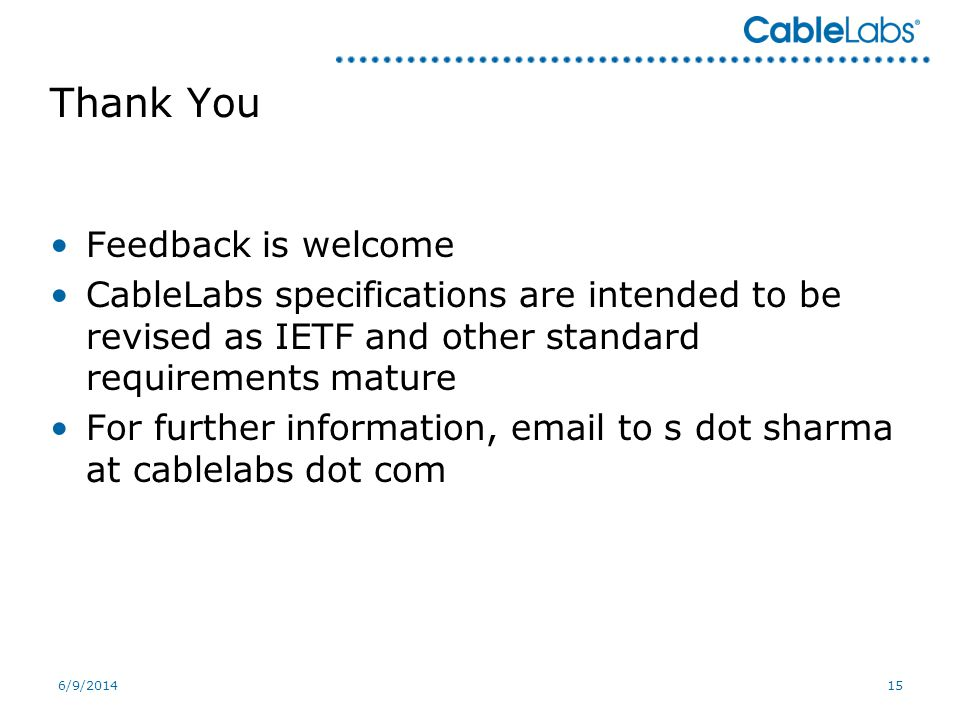 6/9/201415 Thank You Feedback is welcome CableLabs specifications are intended to be revised as IETF and other standard requirements mature For further information, email to s dot sharma at cablelabs dot com