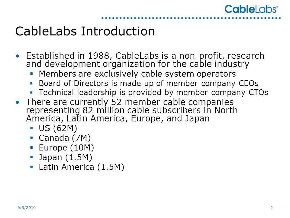 6/9/20142 CableLabs Introduction Established in 1988, CableLabs is a non-profit, research and development organization for the cable industry Members are exclusively cable system operators Board of Directors is made up of member company CEOs Technical leadership is provided by member company CTOs There are currently 52 member cable companies representing 82 million cable subscribers in North America, Latin America, Europe, and Japan US (62M) Canada (7M) Europe (10M) Japan (1.5M) Latin America (1.5M)