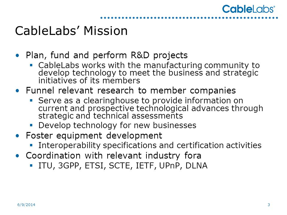 6/9/20143 CableLabs Mission Plan, fund and perform R&D projects CableLabs works with the manufacturing community to develop technology to meet the business and strategic initiatives of its members Funnel relevant research to member companies Serve as a clearinghouse to provide information on current and prospective technological advances through strategic and technical assessments Develop technology for new businesses Foster equipment development Interoperability specifications and certification activities Coordination with relevant industry fora ITU, 3GPP, ETSI, SCTE, IETF, UPnP, DLNA