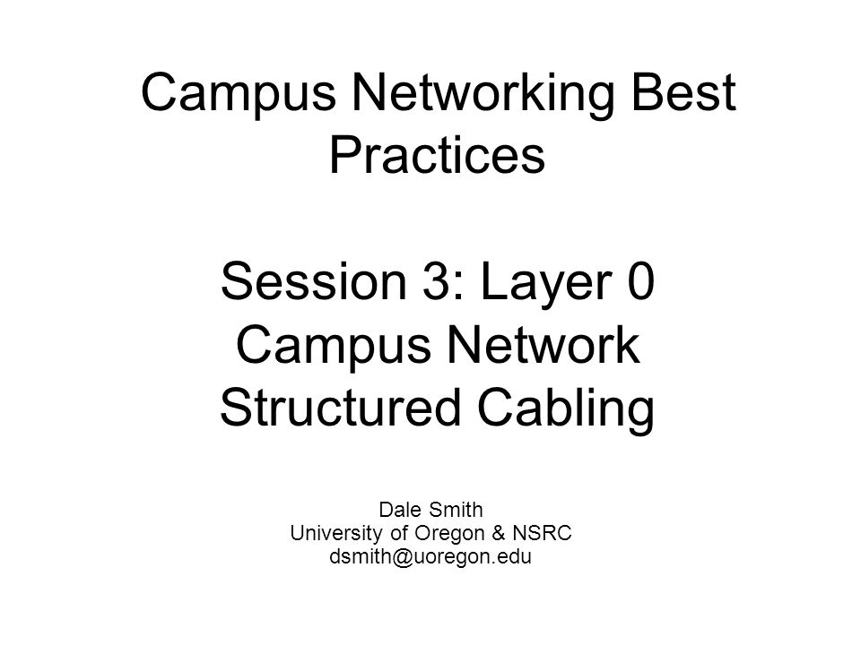 Campus Networking Best Practices Session 3: Layer 0 Campus Network Structured Cabling Dale Smith University of Oregon & NSRC