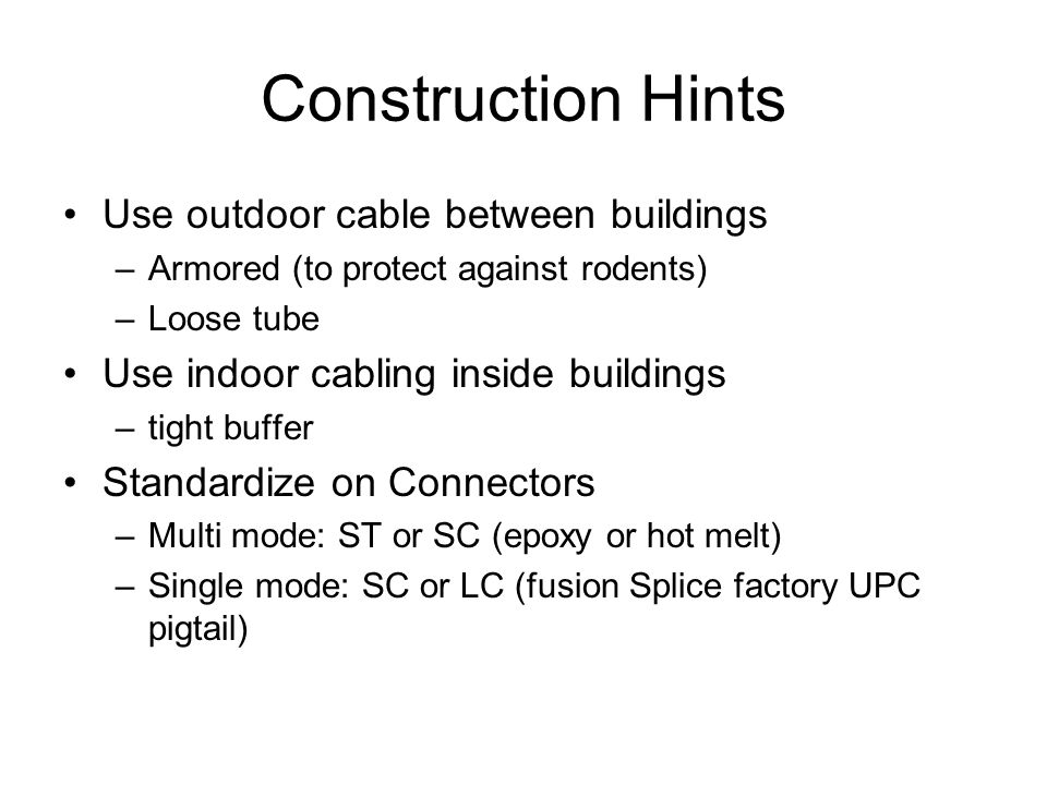 Construction Hints Use outdoor cable between buildings –Armored (to protect against rodents) –Loose tube Use indoor cabling inside buildings –tight bu