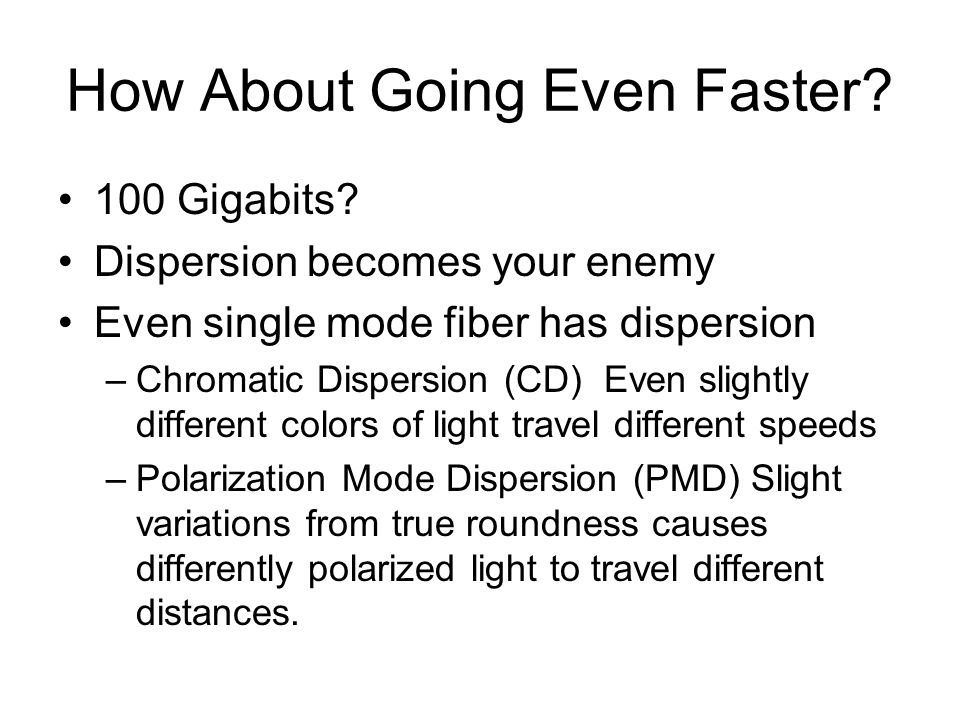 How About Going Even Faster? 100 Gigabits? Dispersion becomes your enemy Even single mode fiber has dispersion –Chromatic Dispersion (CD) Even slightl