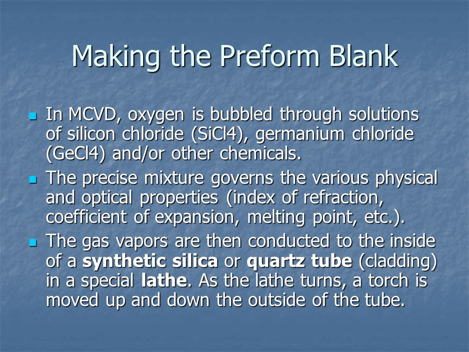 Making the Preform Blank In MCVD, oxygen is bubbled through solutions of silicon chloride (SiCl4), germanium chloride (GeCl4) and/or other chemicals.