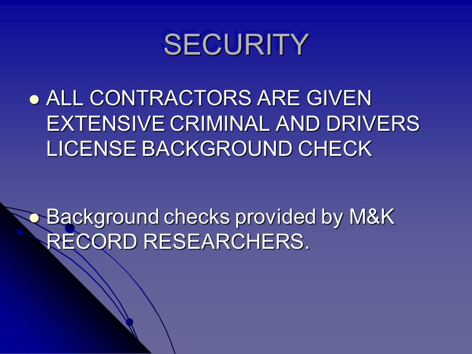 SECURITYSECURITY ALL CONTRACTORS ARE GIVEN EXTENSIVE CRIMINAL AND DRIVERS LICENSE BACKGROUND CHECK ALL CONTRACTORS ARE GIVEN EXTENSIVE CRIMINAL AND DR
