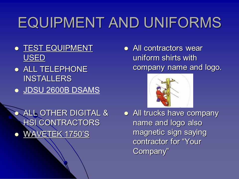 EQUIPMENT AND UNIFORMS TEST EQUIPMENT USED TEST EQUIPMENT USED ALL TELEPHONE INSTALLERS ALL TELEPHONE INSTALLERS JDSU 2600B DSAMS ALL OTHER DIGITAL & HSI CONTRACTORS ALL OTHER DIGITAL & HSI CONTRACTORS WAVETEK 1750S WAVETEK 1750S All contractors wear uniform shirts with company name and logo.