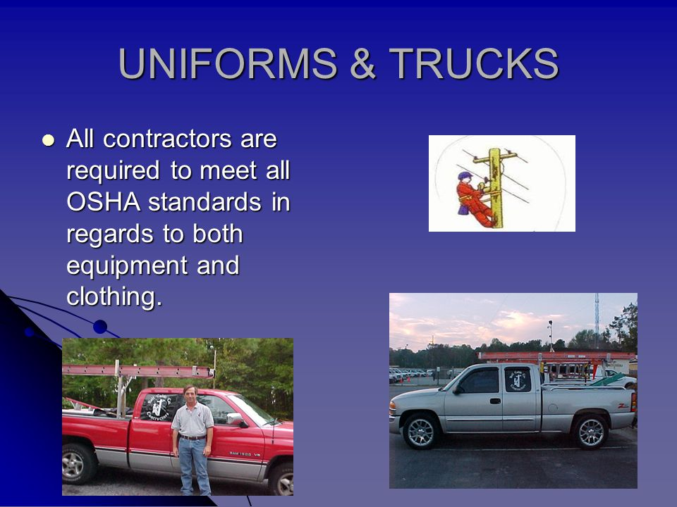 UNIFORMS & TRUCKS All contractors are required to meet all OSHA standards in regards to both equipment and clothing. All contractors are required to m