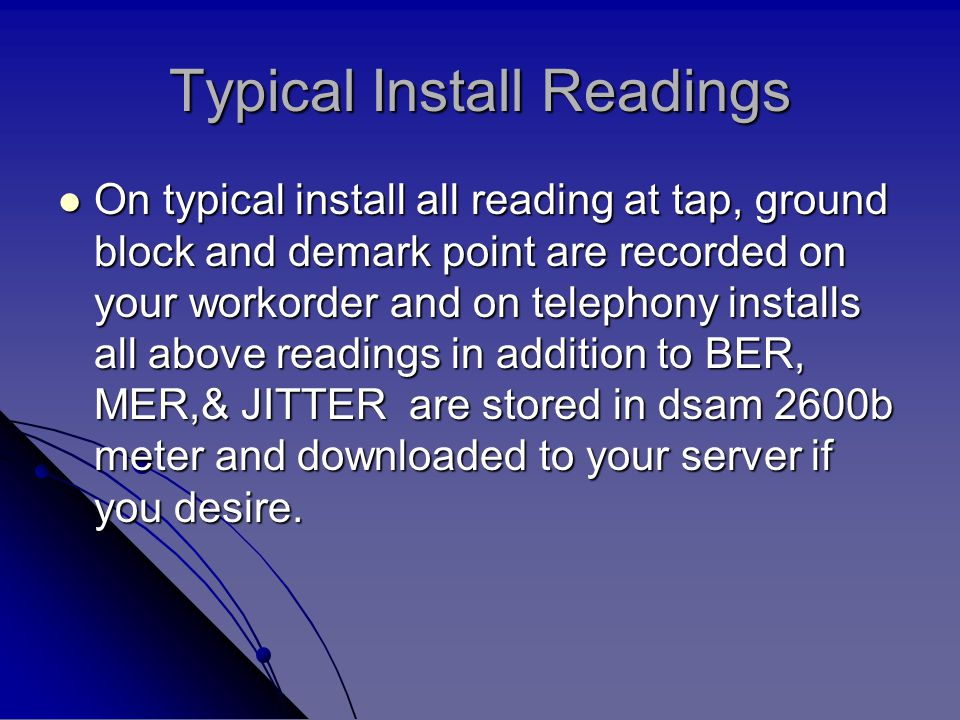 Typical Install Readings On typical install all reading at tap, ground block and demark point are recorded on your workorder and on telephony installs all above readings in addition to BER, MER,& JITTER are stored in dsam 2600b meter and downloaded to your server if you desire.