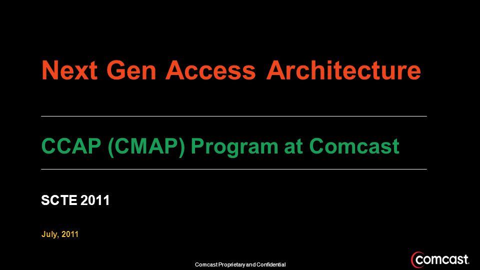 Comcast Proprietary and Confidential Next Gen Access Architecture July, 2011 CCAP (CMAP) Program at Comcast SCTE 2011