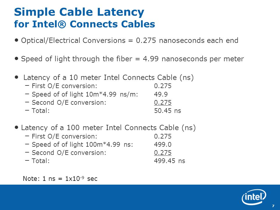 Revision - 01 7 Simple Cable Latency for Intel® Connects Cables Optical/Electrical Conversions = 0.275 nanoseconds each end Speed of light through the fiber = 4.99 nanoseconds per meter Latency of a 10 meter Intel Connects Cable (ns) – First O/E conversion: 0.275 – Speed of of light 10m*4.99 ns/m: 49.9 – Second O/E conversion:0.275 – Total: 50.45 ns Latency of a 100 meter Intel Connects Cable (ns) – First O/E conversion: 0.275 – Speed of of light 100m*4.99 ns: 499.0 – Second O/E conversion:0.275 – Total:499.45 ns Note: 1 ns = 1x10 -9 sec